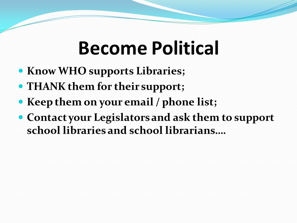 Become Political Know WHO supports Libraries; THANK them for their support; Keep them on your email / phone list; Contact your Legislators and ask the