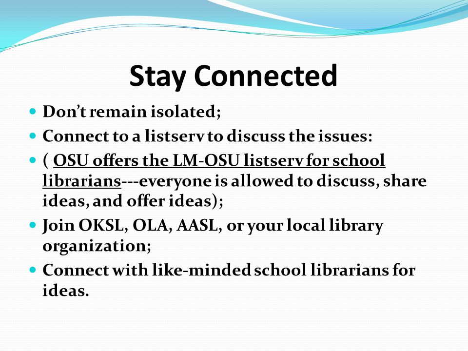 Stay Connected Don't remain isolated; Connect to a listserv to discuss the issues: ( OSU offers the LM-OSU listserv for school librarians---everyone i
