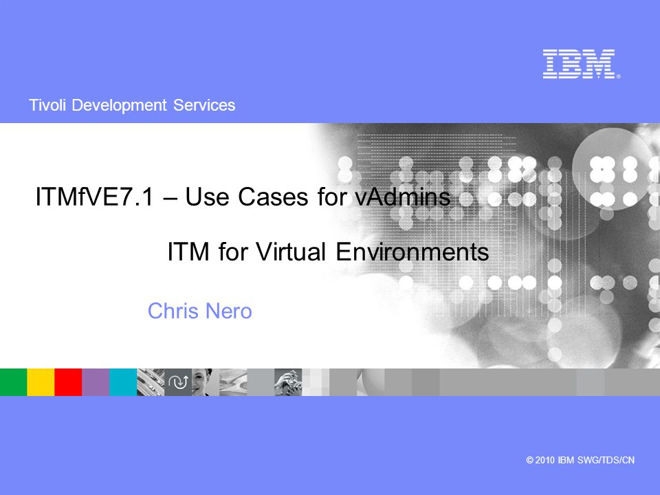 Tivoli Development Services © 2010 IBM SWG/TDS/CN ITMfVE7.1 – Use Cases for vAdmins ITM for Virtual Environments Chris Nero