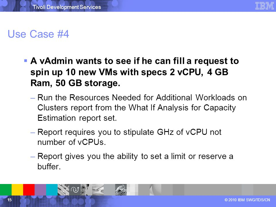 Tivoli Development Services © 2010 IBM SWG/TDS/CN Use Case #4  A vAdmin wants to see if he can fill a request to spin up 10 new VMs with specs 2 vCPU