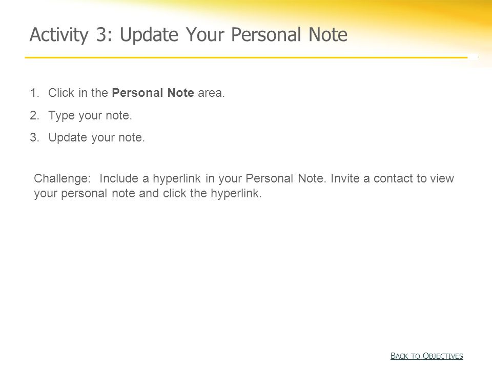 Activity 3: Update Your Personal Note B ACK TO O BJECTIVES B ACK TO O BJECTIVES 1.Click in the Personal Note area.