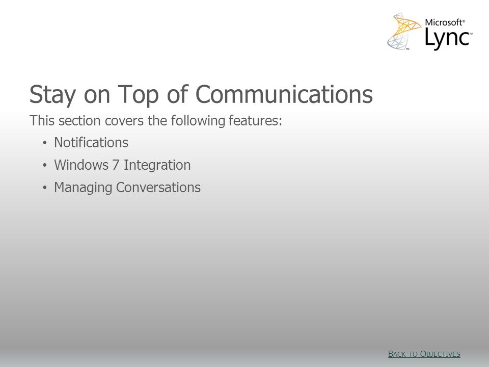 Stay on Top of Communications This section covers the following features: Notifications Windows 7 Integration Managing Conversations B ACK TO O BJECTIVES B ACK TO O BJECTIVES
