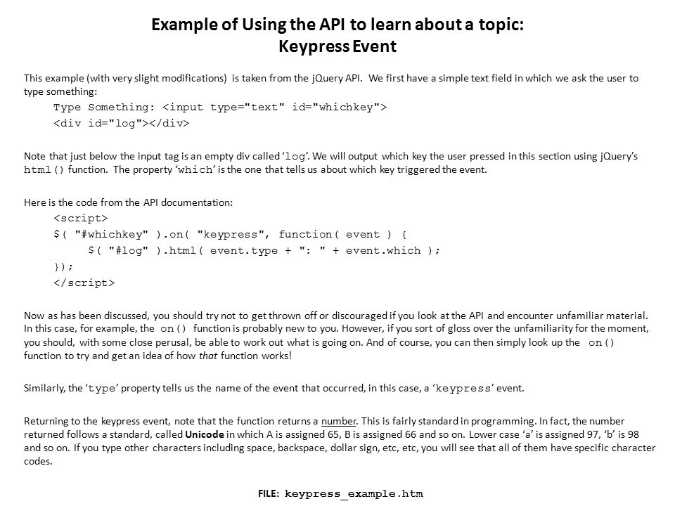 Example of Using the API to learn about a topic: Keypress Event This example (with very slight modifications) is taken from the jQuery API.