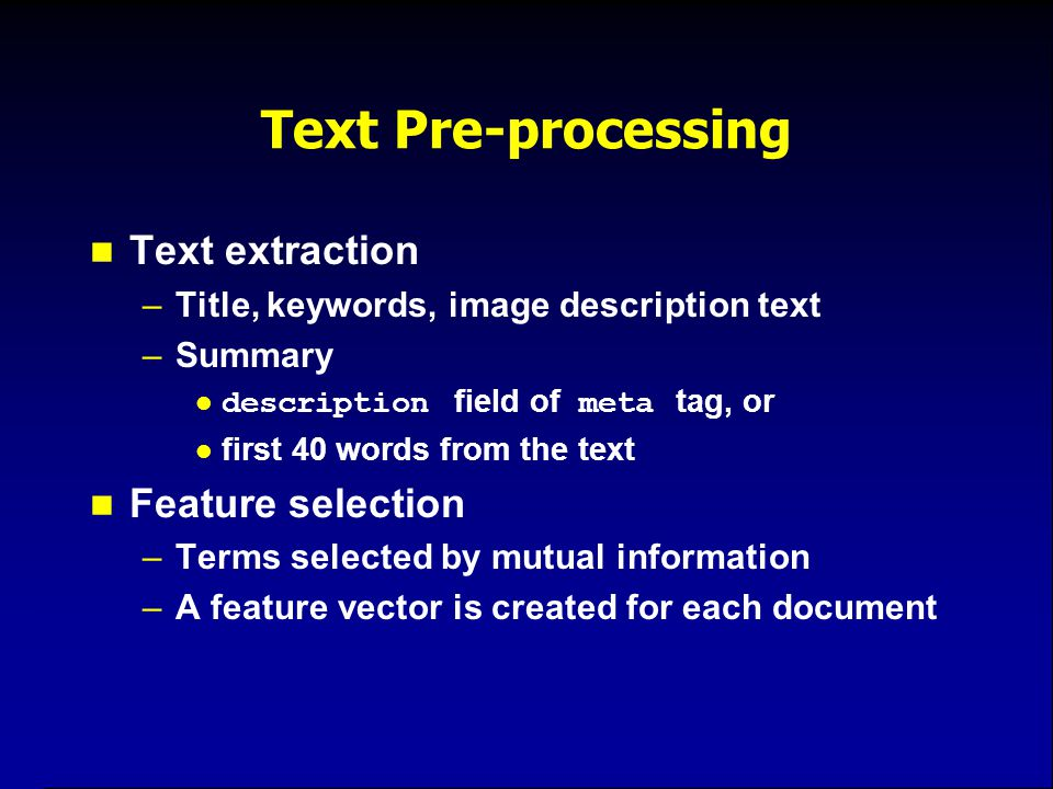 Text Pre-processing Text extraction –Title, keywords, image description text –Summary description field of meta tag, or first 40 words from the text Feature selection –Terms selected by mutual information –A feature vector is created for each document