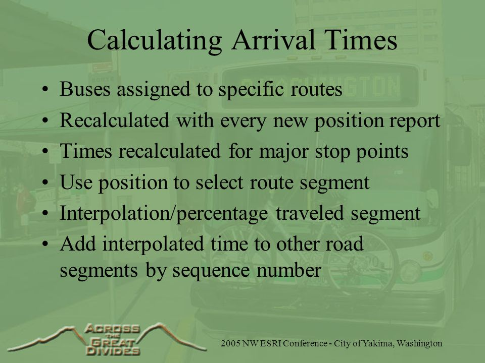2005 NW ESRI Conference - City of Yakima, Washington Calculating Arrival Times Buses assigned to specific routes Recalculated with every new position report Times recalculated for major stop points Use position to select route segment Interpolation/percentage traveled segment Add interpolated time to other road segments by sequence number