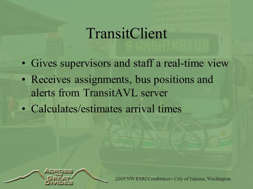 2005 NW ESRI Conference - City of Yakima, Washington TransitClient Gives supervisors and staff a real-time view Receives assignments, bus positions and alerts from TransitAVL server Calculates/estimates arrival times