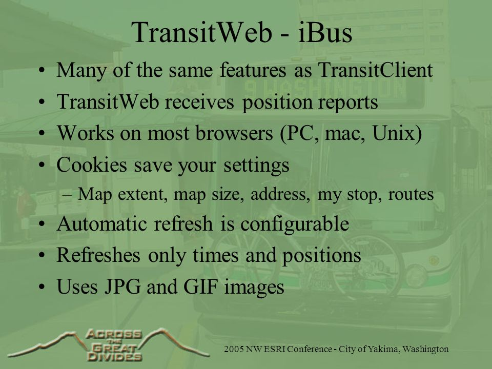 2005 NW ESRI Conference - City of Yakima, Washington TransitWeb - iBus Many of the same features as TransitClient TransitWeb receives position reports Works on most browsers (PC, mac, Unix) Cookies save your settings –Map extent, map size, address, my stop, routes Automatic refresh is configurable Refreshes only times and positions Uses JPG and GIF images