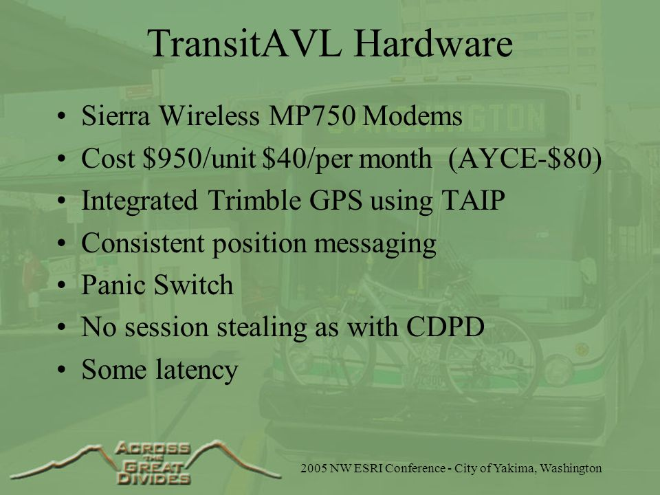 2005 NW ESRI Conference - City of Yakima, Washington TransitAVL Hardware Sierra Wireless MP750 Modems Cost $950/unit $40/per month (AYCE-$80) Integrated Trimble GPS using TAIP Consistent position messaging Panic Switch No session stealing as with CDPD Some latency