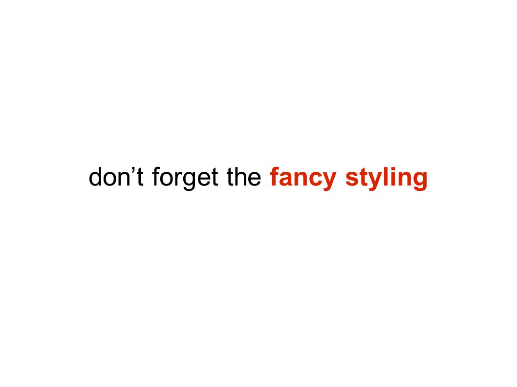 don't forget the fancy styling