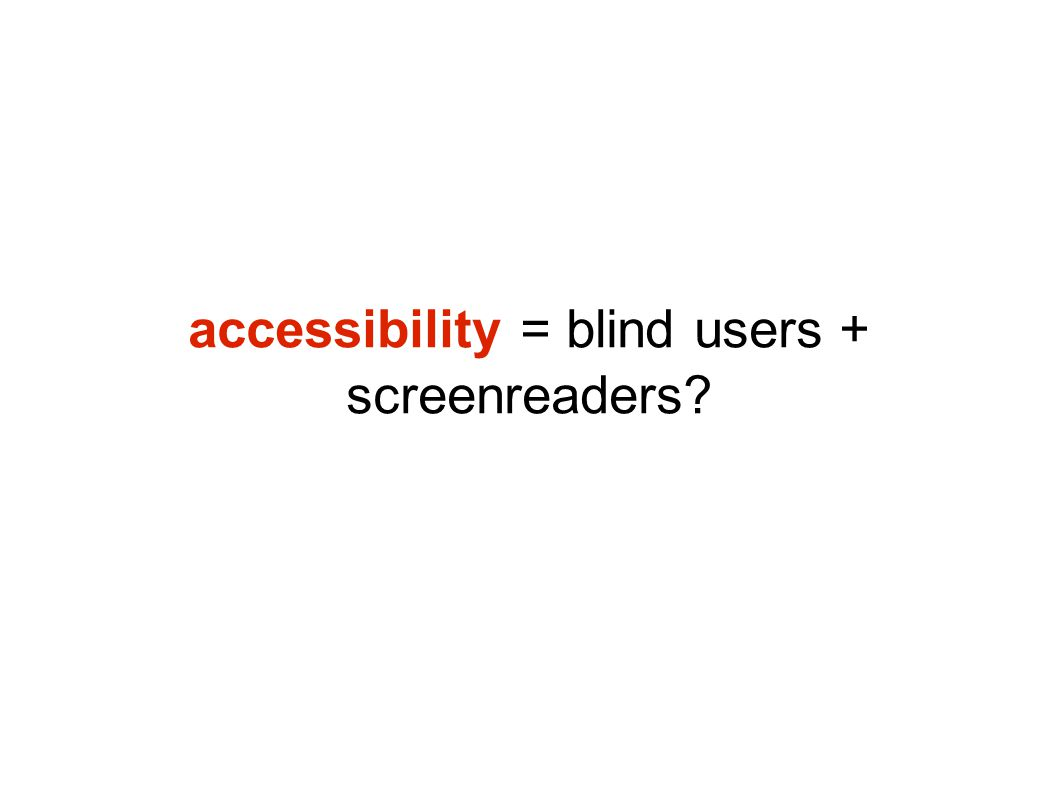 accessibility = blind users + screenreaders?