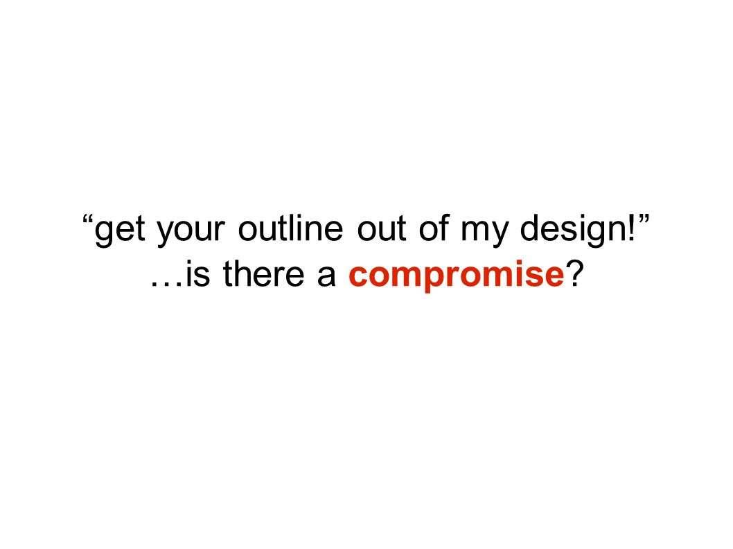 """get your outline out of my design!"" …is there a compromise?"