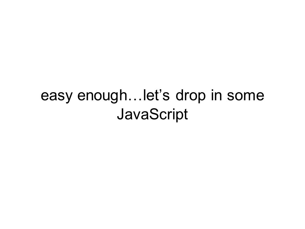 easy enough…let's drop in some JavaScript