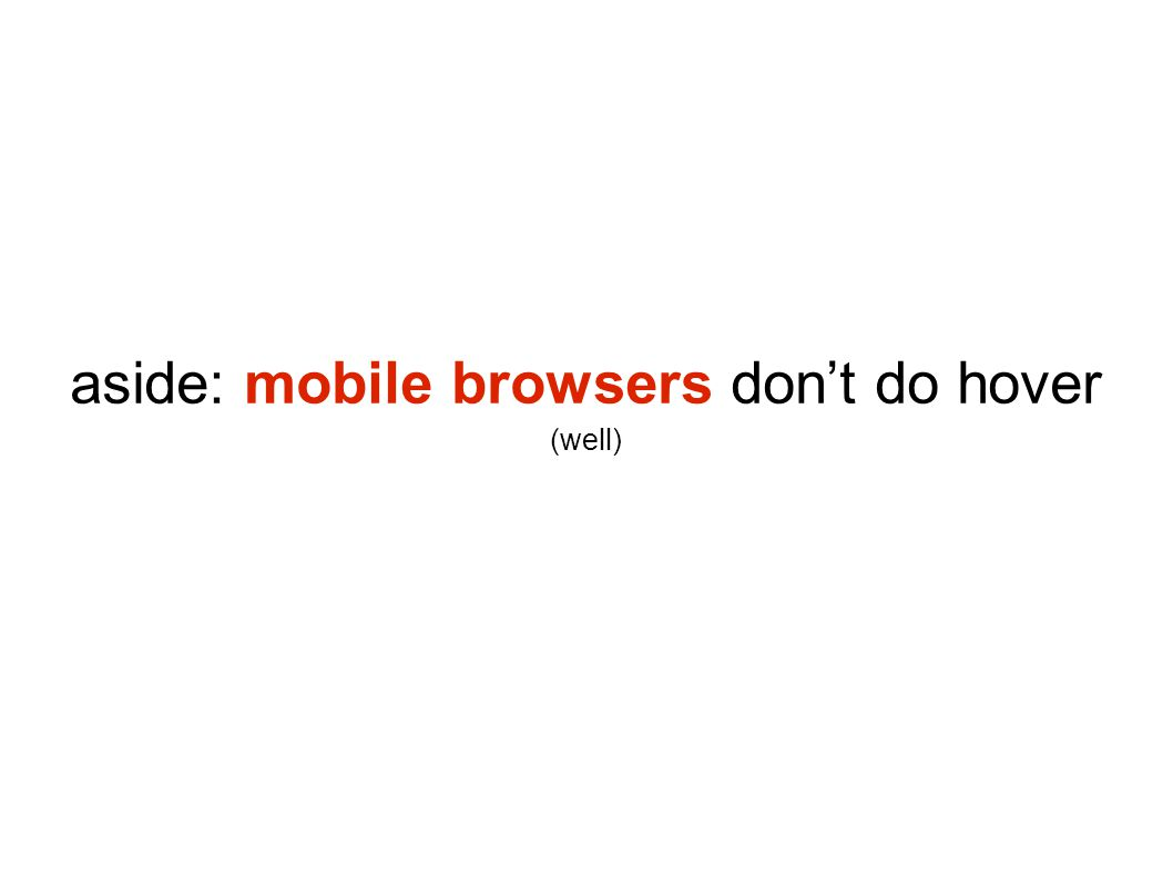 aside: mobile browsers don't do hover (well)