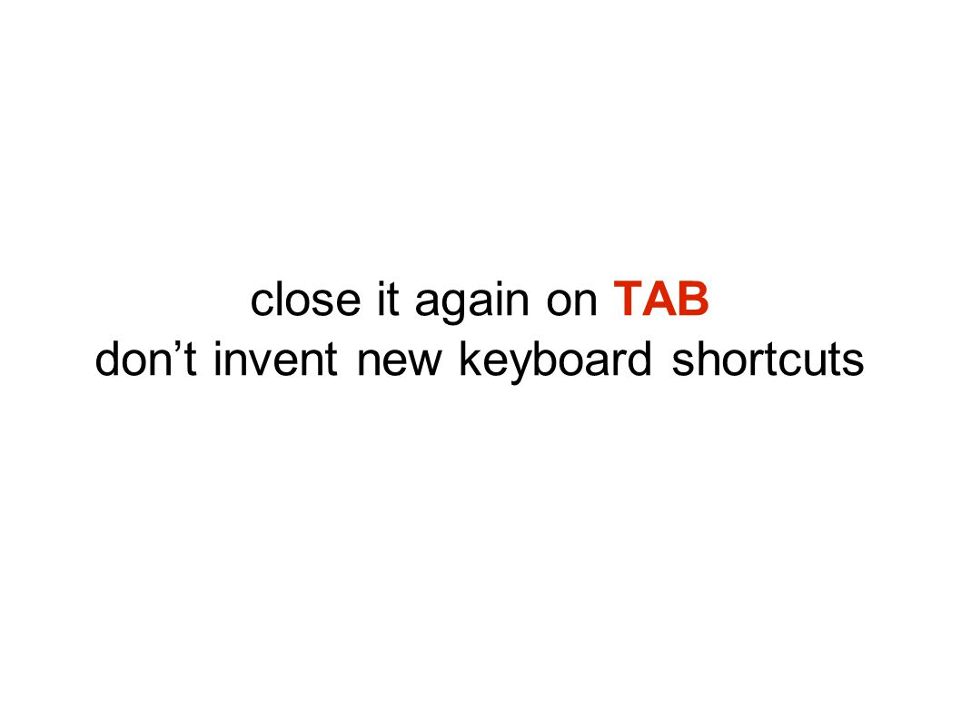 close it again on TAB don't invent new keyboard shortcuts