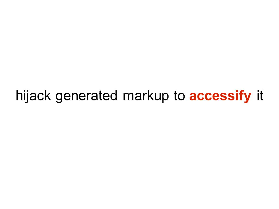 hijack generated markup to accessify it