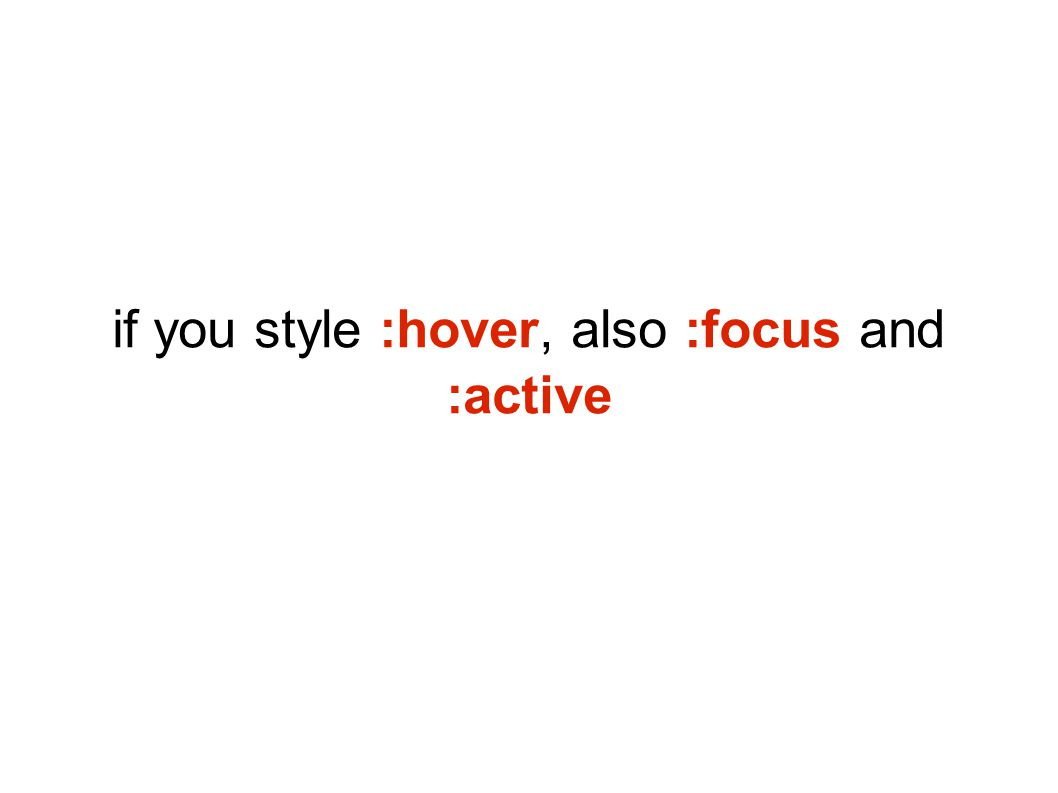 if you style :hover, also :focus and :active