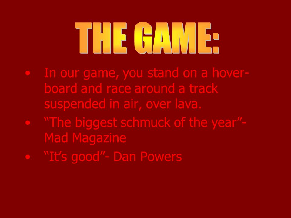 """In our game, you stand on a hover- board and race around a track suspended in air, over lava. """"The biggest schmuck of the year""""- Mad Magazine """"It's go"""
