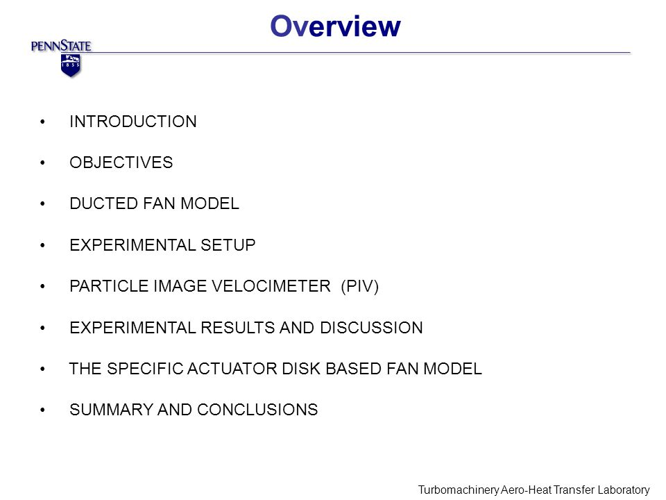 Overview Turbomachinery Aero-Heat Transfer Laboratory INTRODUCTION OBJECTIVES DUCTED FAN MODEL EXPERIMENTAL SETUP PARTICLE IMAGE VELOCIMETER (PIV)‏ EXPERIMENTAL RESULTS AND DISCUSSION THE SPECIFIC ACTUATOR DISK BASED FAN MODEL SUMMARY AND CONCLUSIONS