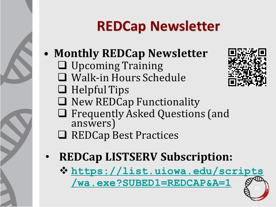 Monthly REDCap Newsletter  Upcoming Training  Walk-in Hours Schedule  Helpful Tips  New REDCap Functionality  Frequently Asked Questions (and answers)  REDCap Best Practices REDCap LISTSERV Subscription:  https://list.uiowa.edu/scripts /wa.exe?SUBED1=REDCAP&A=1 https://list.uiowa.edu/scripts /wa.exe?SUBED1=REDCAP&A=1 REDCap Newsletter 26