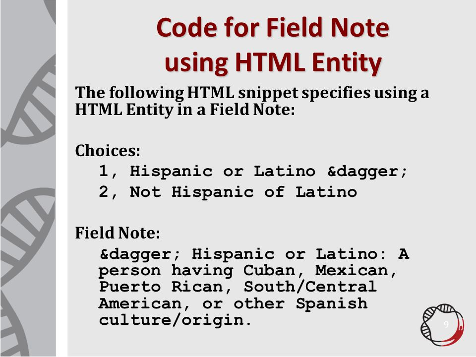 Code for Field Note using HTML Entity The following HTML snippet specifies using a HTML Entity in a Field Note: Choices: 1, Hispanic or Latino † 2, Not Hispanic of Latino Field Note: † Hispanic or Latino: A person having Cuban, Mexican, Puerto Rican, South/Central American, or other Spanish culture/origin.