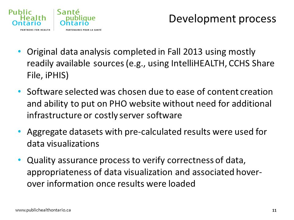 www.oahpp.ca www.publichealthontario.ca Development process Original data analysis completed in Fall 2013 using mostly readily available sources (e.g., using IntelliHEALTH, CCHS Share File, iPHIS) Software selected was chosen due to ease of content creation and ability to put on PHO website without need for additional infrastructure or costly server software Aggregate datasets with pre-calculated results were used for data visualizations Quality assurance process to verify correctness of data, appropriateness of data visualization and associated hover- over information once results were loaded 11
