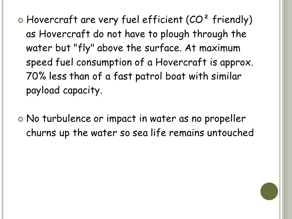 Hovercraft are very fuel efficient (CO² friendly) as Hovercraft do not have to plough through the water but fly above the surface.