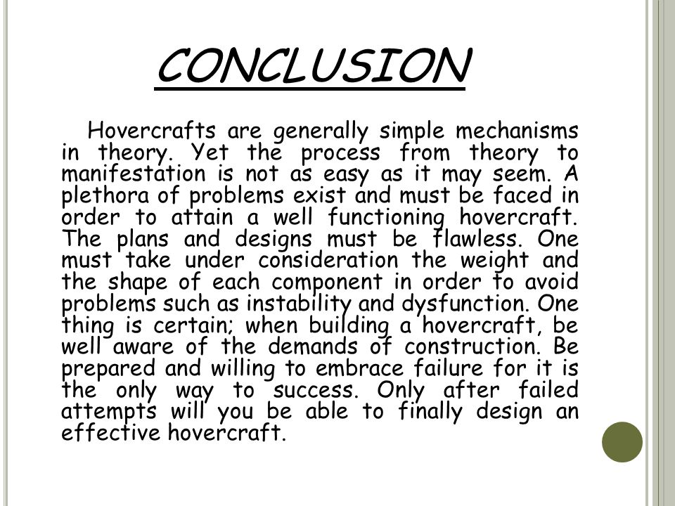 CONCLUSION Hovercrafts are generally simple mechanisms in theory. Yet the process from theory to manifestation is not as easy as it may seem. A pletho