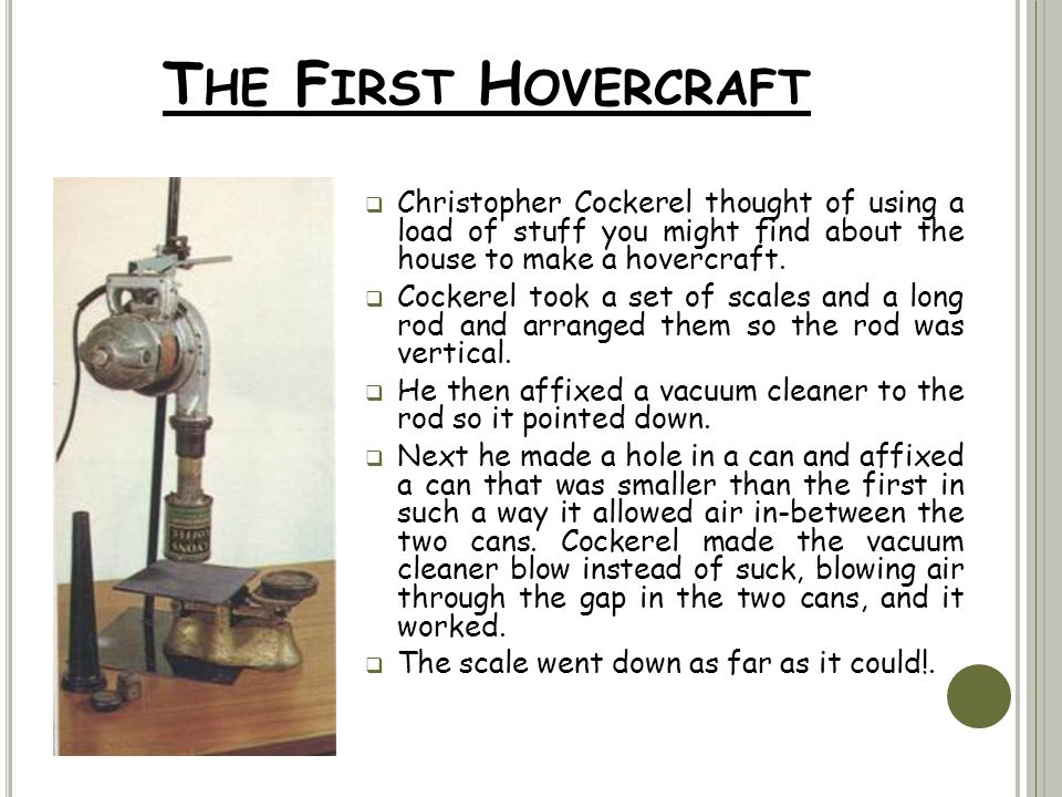 T HE F IRST H OVERCRAFT  Christopher Cockerel thought of using a load of stuff you might find about the house to make a hovercraft.  Cockerel took a