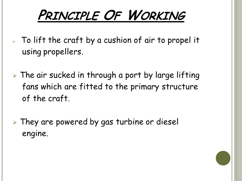 P RINCIPLE O F W ORKING  To lift the craft by a cushion of air to propel it using propellers.  The air sucked in through a port by large lifting fan