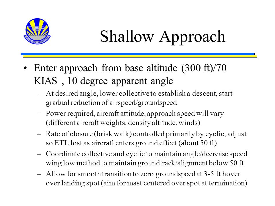 Shallow Approach Enter approach from base altitude (300 ft)/70 KIAS, 10 degree apparent angle –At desired angle, lower collective to establish a desce