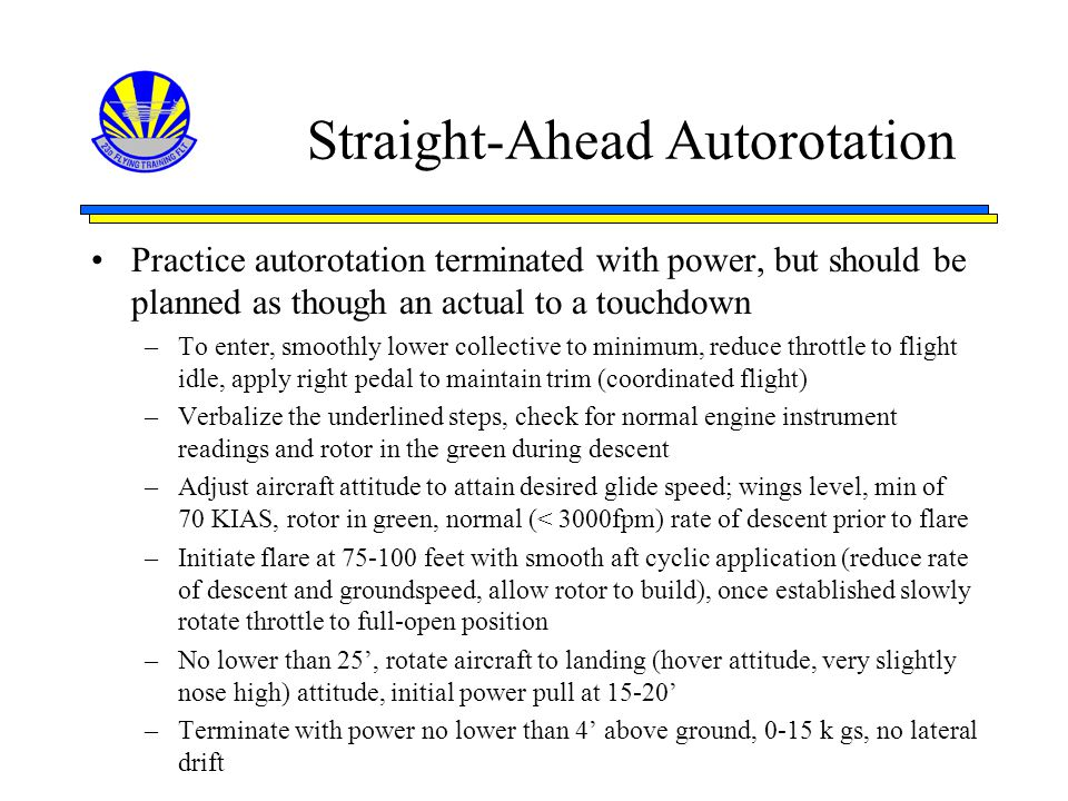 Straight-Ahead Autorotation Practice autorotation terminated with power, but should be planned as though an actual to a touchdown –To enter, smoothly