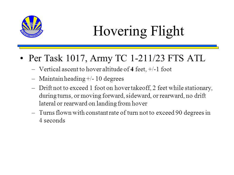 Hovering Flight Per Task 1017, Army TC 1-211/23 FTS ATL –Vertical ascent to hover altitude of 4 feet, +/-1 foot –Maintain heading +/- 10 degrees –Drif