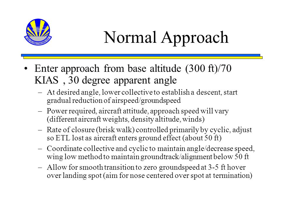 Normal Approach Enter approach from base altitude (300 ft)/70 KIAS, 30 degree apparent angle –At desired angle, lower collective to establish a descen