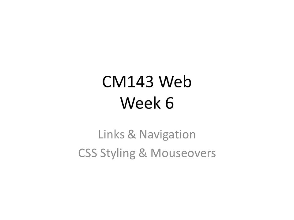 CM143 Web Week 6 Links & Navigation CSS Styling & Mouseovers