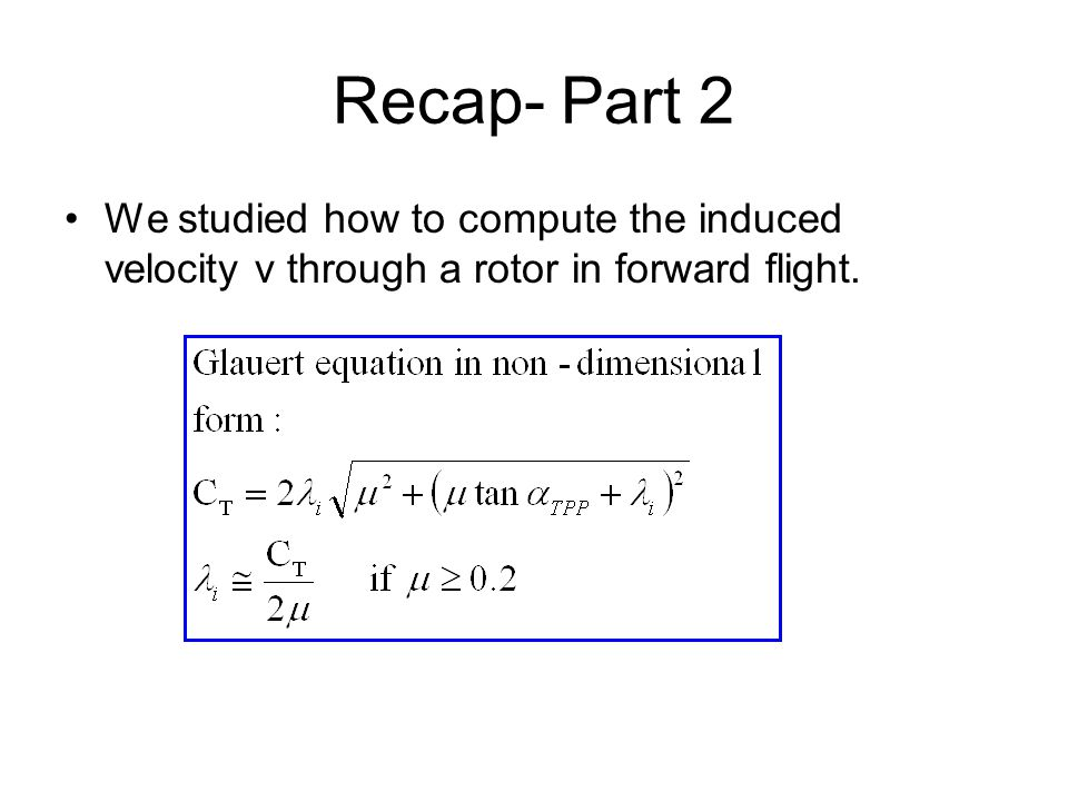 Recap- Part 2 We studied how to compute the induced velocity v through a rotor in forward flight.