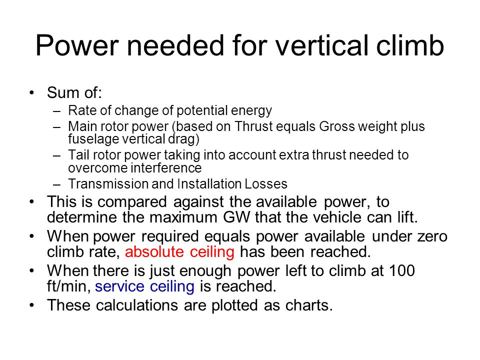 Power needed for vertical climb Sum of: –Rate of change of potential energy –Main rotor power (based on Thrust equals Gross weight plus fuselage vertical drag) –Tail rotor power taking into account extra thrust needed to overcome interference –Transmission and Installation Losses This is compared against the available power, to determine the maximum GW that the vehicle can lift.
