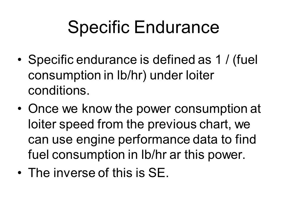 Specific Endurance Specific endurance is defined as 1 / (fuel consumption in lb/hr) under loiter conditions.