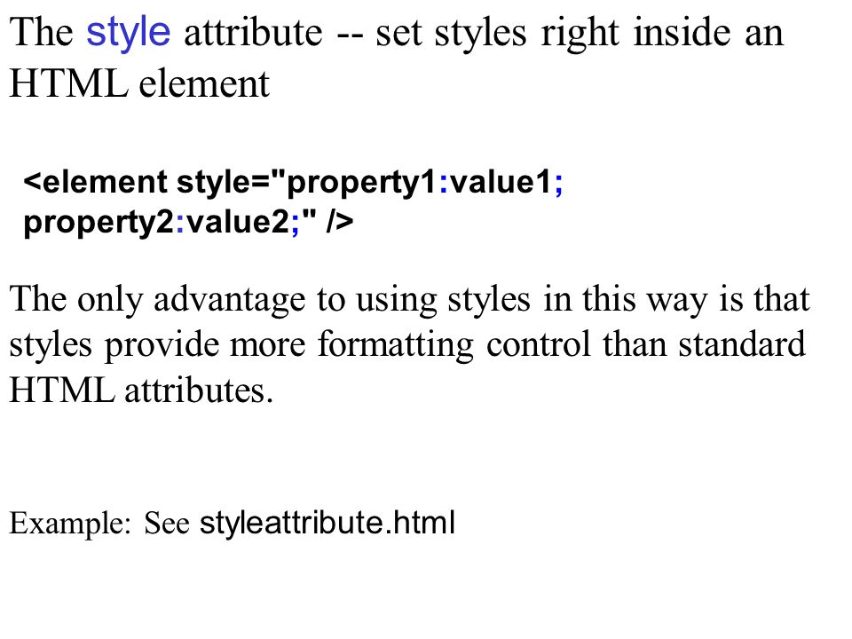 The style attribute -- set styles right inside an HTML element The only advantage to using styles in this way is that styles provide more formatting control than standard HTML attributes.