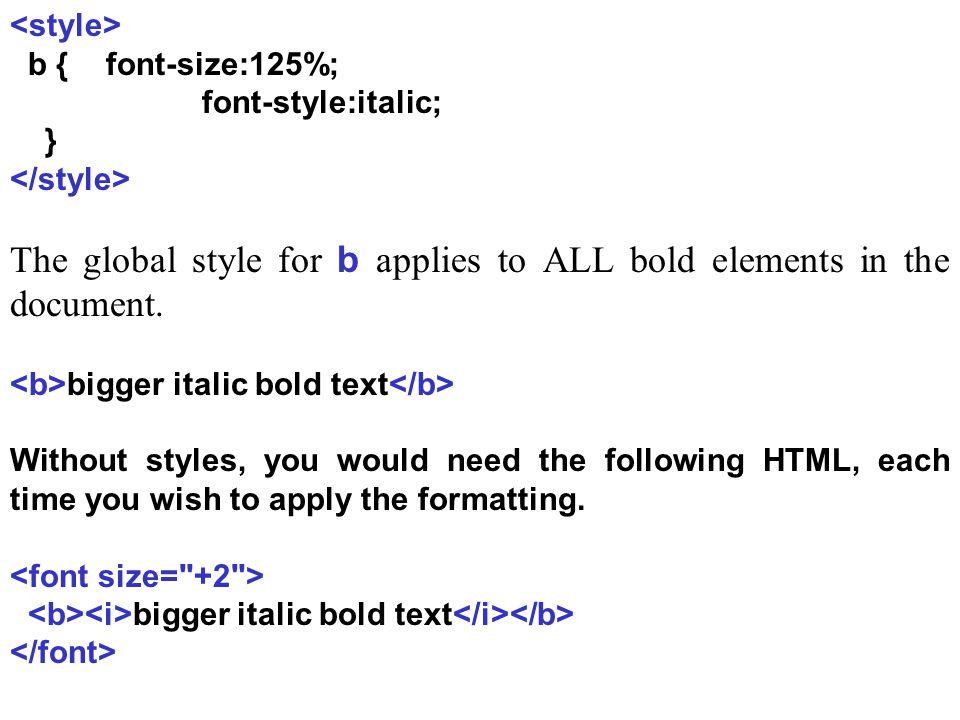 b {font-size:125%; font-style:italic; } The global style for b applies to ALL bold elements in the document.