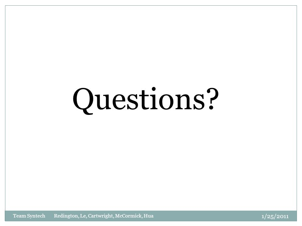 Questions 1/25/2011 Team Syntech Redington, Le, Cartwright, McCormick, Hua