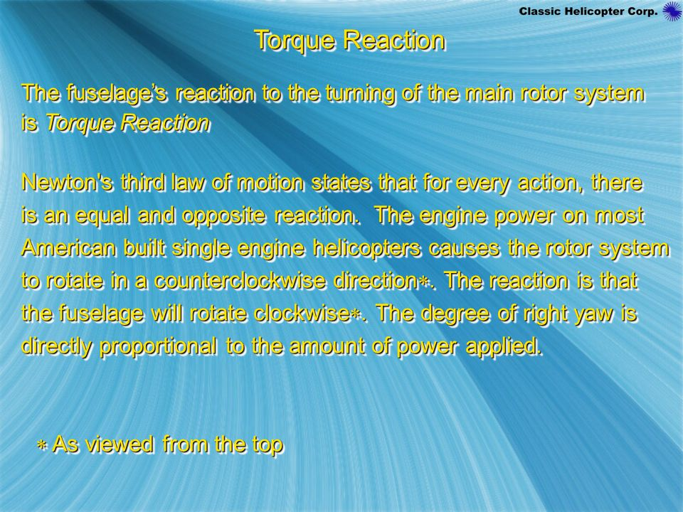 Torque Reaction The fuselage's reaction to the turning of the main rotor system is Torque Reaction The fuselage's reaction to the turning of the main