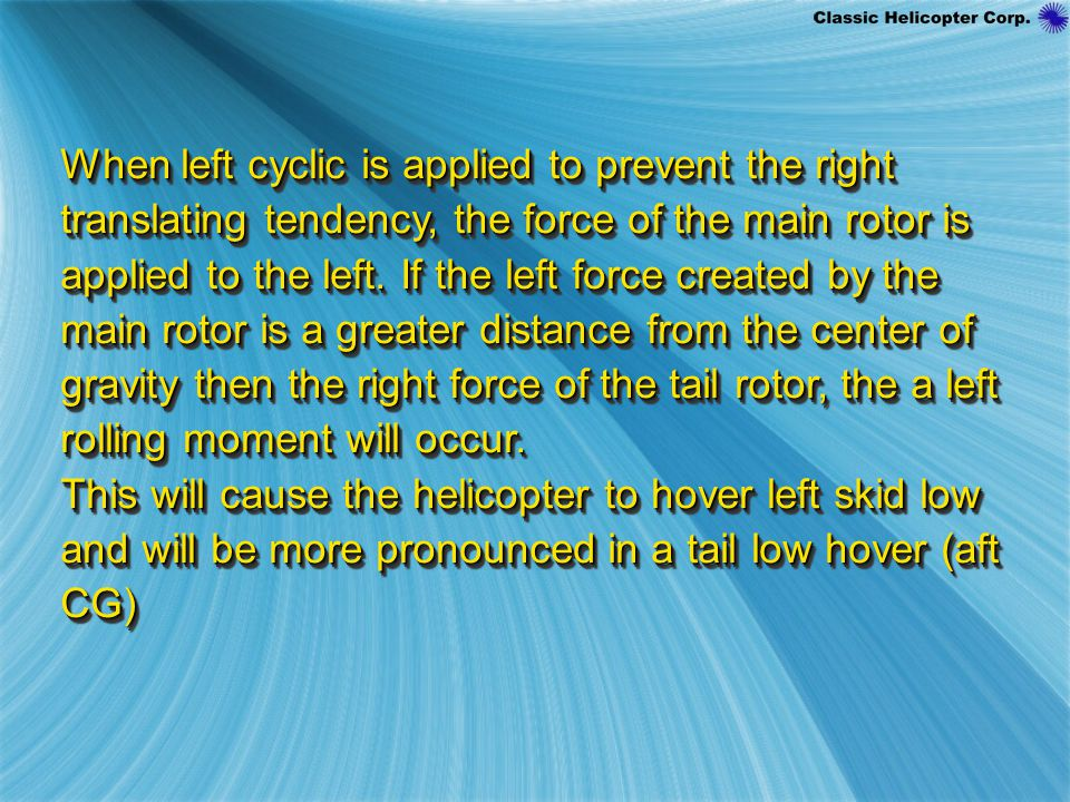 When left cyclic is applied to prevent the right translating tendency, the force of the main rotor is applied to the left.