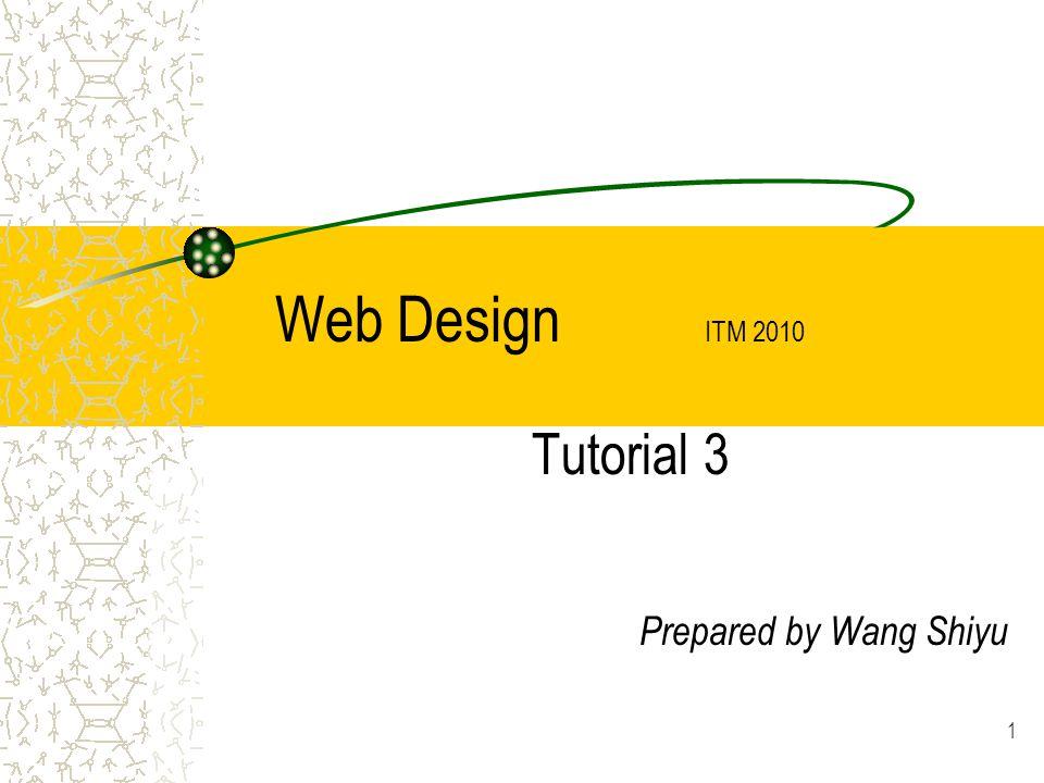 1 Web Design ITM 2010 Tutorial 3 Prepared by Wang Shiyu