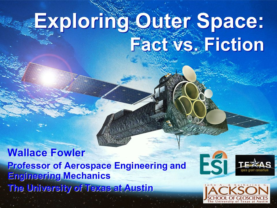Exploring Outer Space Fact vs. Fiction Produced by and for the Outreach Lecture Series of the Environmental Science Institute. We request that the use