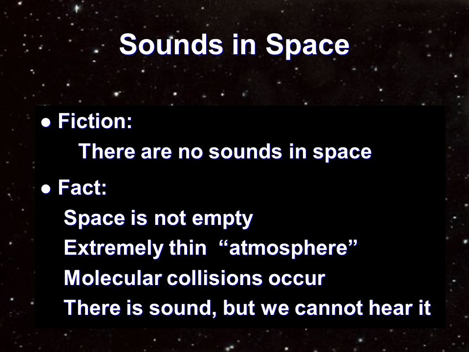 Sounds in Space Sound comes from molecular collisions Sound comes from molecular collisions Collisions form pressure waves Collisions form pressure waves Waves of molecules strike eardrums Waves of molecules strike eardrums We detect the impacts with our ears We detect the impacts with our ears