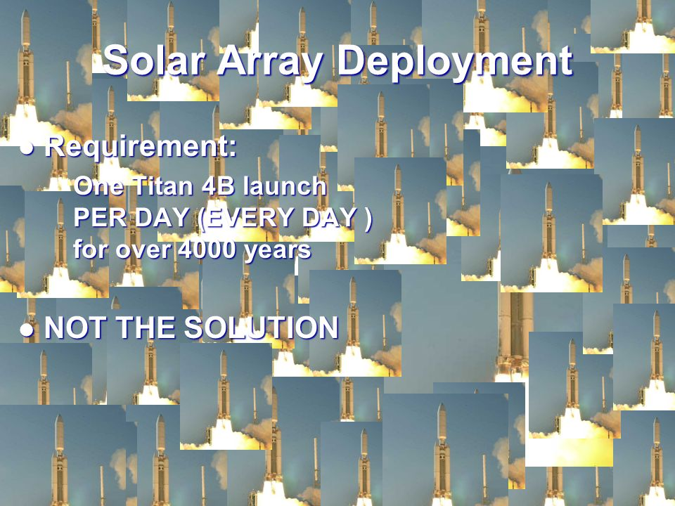 Requirement: Requirement: One Titan 4B launch PER DAY (EVERY DAY ) for over 4000 years NOT THE SOLUTION NOT THE SOLUTION Solar Array Deployment