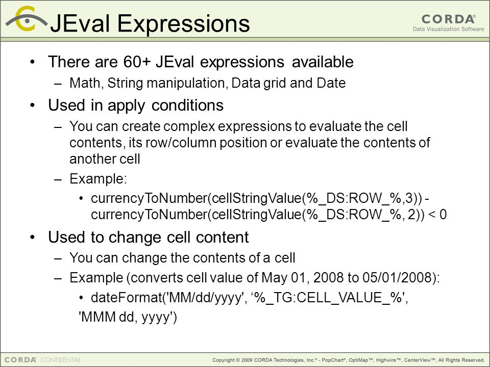JEval Expressions There are 60+ JEval expressions available –Math, String manipulation, Data grid and Date Used in apply conditions –You can create complex expressions to evaluate the cell contents, its row/column position or evaluate the contents of another cell –Example: currencyToNumber(cellStringValue(%_DS:ROW_%,3)) - currencyToNumber(cellStringValue(%_DS:ROW_%, 2)) < 0 Used to change cell content –You can change the contents of a cell –Example (converts cell value of May 01, 2008 to 05/01/2008): dateFormat( MM/dd/yyyy , '%_TG:CELL_VALUE_% , MMM dd, yyyy )‏