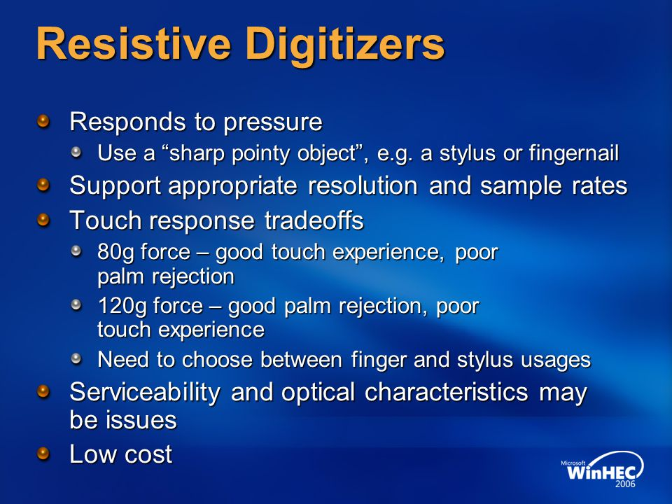 Capacitive Digitizers Responds to capacitance Use your finger or other capacitive object, fingernail does not work Support appropriate resolution and sample rates Wide variety of capacitive technologies