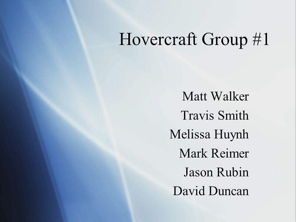Hovercraft Group #1 Matt Walker Travis Smith Melissa Huynh Mark Reimer Jason Rubin David Duncan Matt Walker Travis Smith Melissa Huynh Mark Reimer Jason Rubin David Duncan