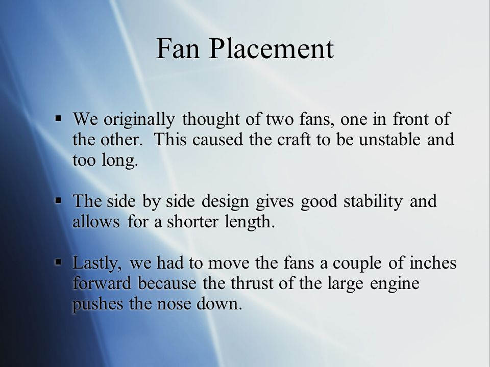 Fan Placement  We originally thought of two fans, one in front of the other. This caused the craft to be unstable and too long.  The side by side de